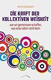 Die Kraft der kollektiven Weisheit: Wie wir gemeinsam schaffen, was einer alleine nicht kann