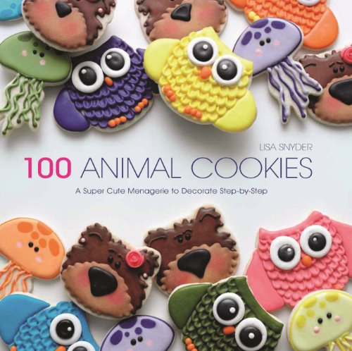 100 Animal Cookies: A Super Cute Menagerie to Decorate Step-by-Step by Lisa Snyder