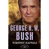 George H. W. Bush: The American Presidents Series: The 41st President, 1989-1993 ~ Timothy J. Naftali