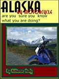 Alaska by Motorcycle - are you sure you know what you are doing? (Adventures of Airborne Andy Book 1)