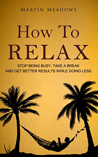 How To Relax: Stop Being Busy, Take A Break And Get Better Results While Doing Less by Martin Meadows ebook deal