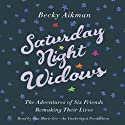 Saturday Night Widows: The Adventures of Six Friends Remaking Their Lives (       UNABRIDGED) by Becky Aikman Narrated by Ann Marie Lee
