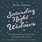 Saturday Night Widows: The Adventures of Six Friends Remaking Their Lives   Becky Aikman