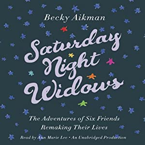 Saturday Night Widows: The Adventures of Six Friends Remaking Their Lives | [Becky Aikman]