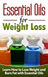 ESSENTIAL OILS for Weight Loss: Learn How to Lose Weight and Burn Fat with Essential Oils - Essential Oils and Aromatherapy (Essential Oils, Essential ... Aromatheraphy, Essential Oils for Beginners)