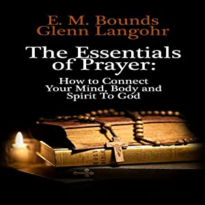 The Essentials of Prayer: How to Connect Your Mind, Body and Spirit to God | [E. M. Bounds, Glenn Langohr]