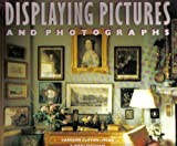 Displaying Pictures And Photographs: A Complete Guide to Framing, Arranging, and Lighting Paintings, Prints and Photo graphs