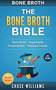 Bone Broth: The Bone Broth Bible: Bone Broth - Superfoods, Fermentation, Pressure Cooker (Diabetes Solution, Low Carb, Fermentation, Ketogenic, Ayurverdic Medicne, Acne Cure, Paleo Soup)