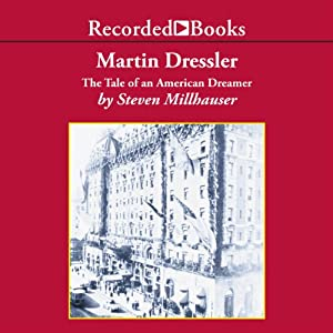 Martin Dressler: The Tale of an American Dreamer | [Steven Millhauser]