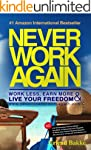 Never Work Again: Work Less, Earn Mor...
