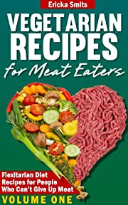 Vegetarian Recipes for Meat Eaters: Flexitarian Diet Recipes for People Who Can't Give Up Meat, Volume One