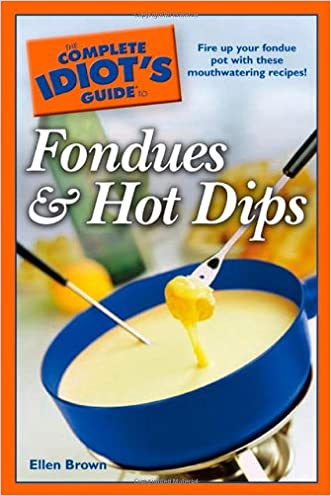 The Complete Idiot's Guide to Fondues and Hot Dips
