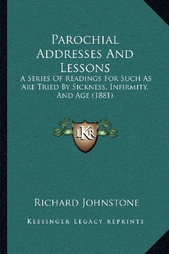 Parochial Addresses and Lessons: A Series of Readings for Such as Are Tried by Sickness, Infirmity, and Age (1881)