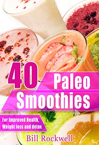 40 Paleo Smoothies for Detox, Weight Loss, and Health: Recipes for Green Smoothies, Tropical Smoothies, and Fruit/Veggie Smoothies All Paleo Approved (Paleo ... Low Cholesterol, Green Smoothie Recipes) by Bill Rockwell