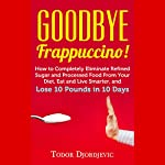Goodbye Frappuccino!: How to Completely Eliminate Refined Sugar and Processed Food from Your Diet, Eat and Live Smarter, and Lose 10 Pounds in 10 Days | Todor Djordjevic