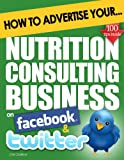How to Advertise Your Nutrition Consulting Business on Facebook and Twitter: (How Social Media Could Help Boost Your Business)