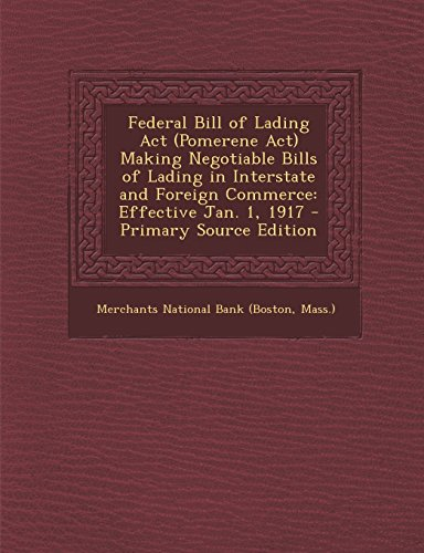 Federal Bill of Lading Act (Pomerene Act) Making Negotiable Bills of Lading in Interstate and Foreign Commerce: Effective Jan. 1, 1917 - Primary Source Edition