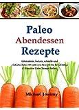 Paleo Abendessen Rezepte: Glutenfreie, leckere, schnelle und einfache Paleo Abendessen Rezepte f�r Berufst�tige (Ultimative Paleo Rezept-Reihe)