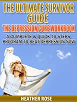 Depression Cure Workbook: A Complete & Quick 10 Steps Program To Beat Depression Now (The Depression And Anxiety Cure)