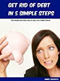 Get Rid Of Debt In 5 Simple Steps: The Simple And Relax Way To Stay Out Of Debt Forever