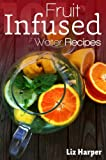 101 Fruit Infused Water Recipes: Your Natural Vitamin Water (The 101 Recipe Book Series)