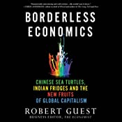 Borderless Economics: Chinese Sea Turtles, Indian Fridges, and the New Fruits of Global Capitalism | [Robert Guest]