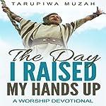 The Day I Raised My Hands Up: A Worship Devotional | Tarupiwa Muzah