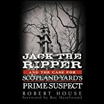 Jack the Ripper and the Case for Scotland Yard's Prime Suspect | Robert House,Roy Hazelwood (foreword)