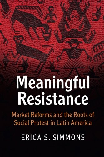 Meaningful Resistance: Market Reforms and the Roots of Social Protest in Latin America (Cambridge Studies in Contentious Politics)