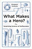 What Makes a Hero?: The Surprising Science of Selflessness