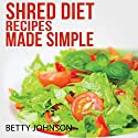 Shred Diet Recipes Made Simple: 50 Surprisingly Simple Recipes following Ian K. Smith's Six Week Cycle Shred Diet Plan Audiobook by Betty Johnson Narrated by Christy Lynn