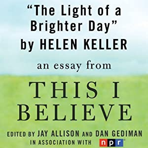 The Light of a Brighter Day: A 'This I Believe' Essay | [Helen Keller]