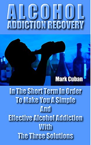 Mark Cuban - Alcohol Addiction Recovery: In the Short Term In Order To Make You A Simple And Effective Alcohol Addiction With The Three Solutions