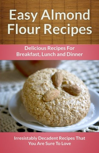Easy Almond Flour Recipes: A Decadent Gluten-Free, Low-Carb Alternative To Wheat (The Easy Recipe Series) PDF