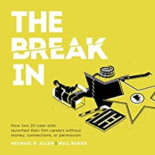 The Break In: How Two 20-Year-Olds Launched Their Film Careers Without Money, Connections, or Permission Audiobook by Michael B. Allen, Will Bakke Narrated by Michael B. Allen, Will Bakke