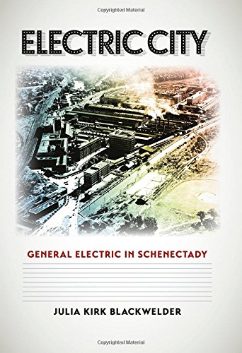 Electric City: General Electric In Schenectady (Kenneth E. Montague Series In Oil And Business History)