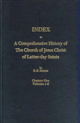INDEX to A Comprehensive History of The Church of Jesus Christ of Latter-Day Saints (Century One, Volumes 1-6), B. H. ROBERTS