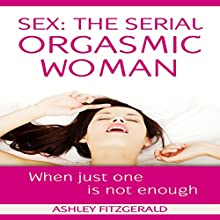 Sex: The Serial Orgasmic Woman: When Just One Is Not Enough Audiobook by Ashley Fitzgerald Narrated by Lia Langola