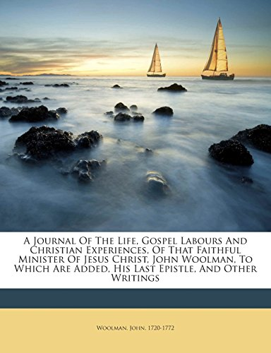 A Journal Of The Life, Gospel Labours And Christian Experiences, Of That Faithful Minister Of Jesus Christ, John Woolman, To Which Are Added, His Last Epistle, And Other Writings