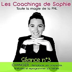 Changer - Remplacer ses croyances limitantes et reprogrammer son histoire: Coaching en PNL (Séance 3) | [Sophie Magenta]