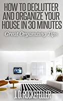 How to Declutter and Organize your House in 30 Minutes: Great Organizing Tips (How to Clean, Organize and Declutter your House Series) (English Edition)