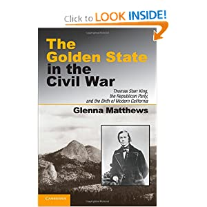 The Golden State in the Civil War: Thomas Starr King, the Republican Party, and the Birth of Modern California by Glenna Matthews