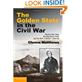 The Golden State in the Civil War: Thomas Starr King, the Republican Party, and the Birth of Modern California...