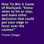 How to Win a Game of Blackjack: Know When to Hit or Stay, and Make Other Decisions That Could Put Your Edge in Favor over the Casinos | Trevor Clinger
