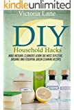 DIY Household Hacks: Make Natural Cleaners! Learn the Most Effective, Organic and Essential Green Cleaning Recipes (Save Thousands a Year by Making Natural and Organic DIY Natural Household Cleaners)