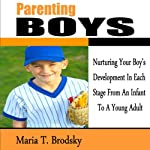 Parenting Boys: Nurturing Your Boy's Development in Each Stage from an Infant to a Young Adult | Maria T. Brodsky
