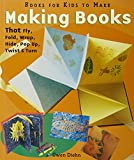 Making Books That Fly, Fold, Wrap, Hide, Pop Up, Twist & Turn: Books for Kids to Make