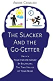 The Slacker and the Go-Getter: Unlock Your Higher Nature By Balancing the Two Halves of Your Mind