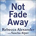 Not Fade Away: A Memoir of Senses Lost and Found (       UNABRIDGED) by Rebecca Alexander, Sascha Alper Narrated by Tavia Gilbert