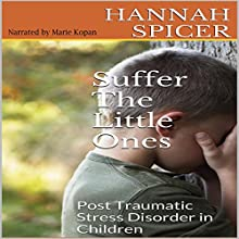 Suffer the Little Ones: Post Traumatic Stress Disorder in Children (       UNABRIDGED) by Hannah Spicer Narrated by Marie Kopan